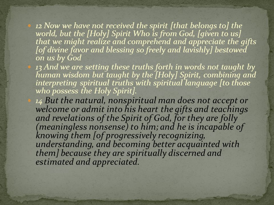 12 Now we have not received the spirit [that belongs to] the world, but the [Holy] Spirit Who is from God, [given to us] that we might realize and comprehend and appreciate the gifts [of divine favor and blessing so freely and lavishly] bestowed on us by God